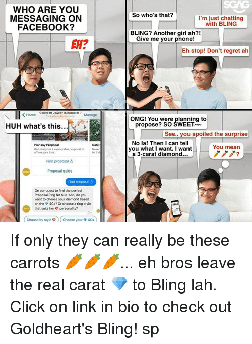 carat: WHO ARE YOU  MESSAGING ON  FACEBOOK?  So who's that?  I'm just chatting  with BLING  BLING? Another girl ah?!  Give me your phone!  EH?  Eh stop! Don't regret ah  Goldheart Jewelry (Singapore  epis stney Manage  OMG! You were planning to  HUH what's this...  propose? SO SWEET  See.. you spoiled the surprise  Plan my Proposal  Get ready for a memorable proposal to  affirm your love.  No la! Then I can tell  you what I want. I want  a 3-carat diamond...  Date  You mean  ノノノ?  Never  birthd  Find proposal  Proposal guide  Find proposal  On our quest to find the perfect  Proposal Ring for Sue-Ann, do you  want to choose your diamond based  on the 4Cs? Or choose a ring style  that suits her personality?  Choose by styles  Choose your v 4Cs  choose by style  ) ( Choose your ▼ 4Cs If only they can really be these carrots 🥕🥕🥕... eh bros leave the real carat 💎 to Bling lah. Click on link in bio to check out Goldheart's Bling! sp