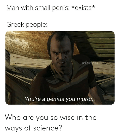 Who Are: Who are you so wise in the ways of science?