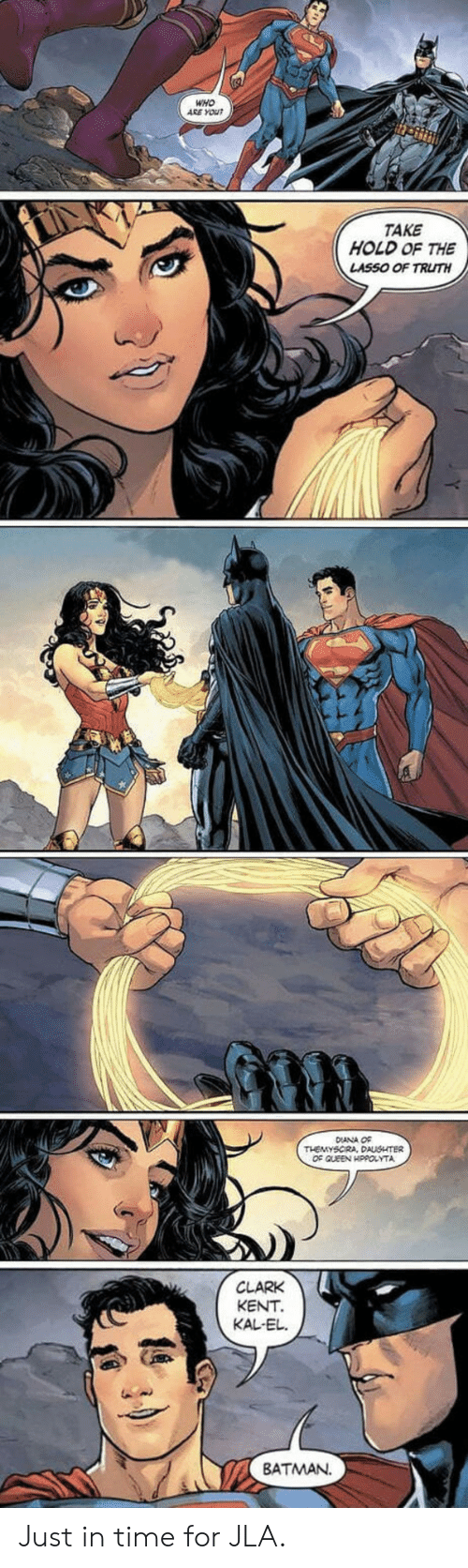 Clark Kent: WHO  ARE YOU  TAKE  HOLD OF THE  LASSO OF TRUTH  DIANA O¢  OF QLEEN HPPOLYTA  CLARK  KENT  KAL-EL.  BATMAN Just in time for JLA.