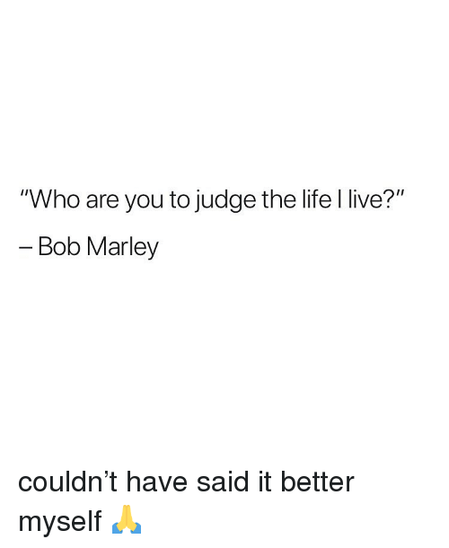 """Bob Marley: """"Who are you to judge the life l live?""""  - Bob Marley couldn't have said it better myself 🙏"""