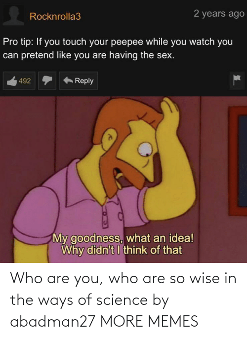 Who Are: Who are you, who are so wise in the ways of science by abadman27 MORE MEMES
