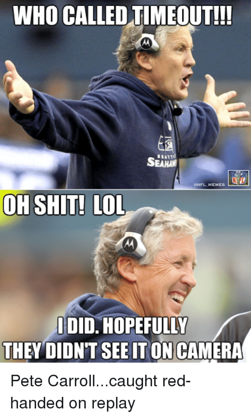 Lol, Nfl, and Pete Carroll: WHO CALLED TIMEOUT!!!  OH SHIT! LOL  IDID. HOPEFULLY  THEY DIDNT SEE TON CAMERA Pete Carroll...caught red-handed on replay