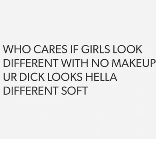 Girls, Dick, and Who: WHO CARES IF GIRLS LOOK  DIFFERENT WITH NO MAKEURP  UR DICK LOOKS HELLA  DIFFERENT SOFT