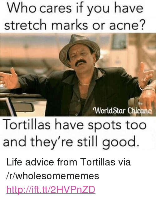 """Advice, Life, and Worldstar: Who cares if you have  stretch marks or acne?  'WorldStar Chicano  Tortillas have spots too  and they're still good <p>Life advice from Tortillas via /r/wholesomememes <a href=""""http://ift.tt/2HVPnZD"""">http://ift.tt/2HVPnZD</a></p>"""