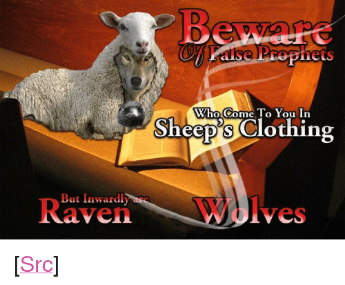 "aven: Who Come To You In  Sheep's Clothing  But Inwardly are  R  aven  Wolves <p>[<a href=""https://www.reddit.com/r/surrealmemes/comments/7uyqvu/false_prophets/"">Src</a>]</p>"