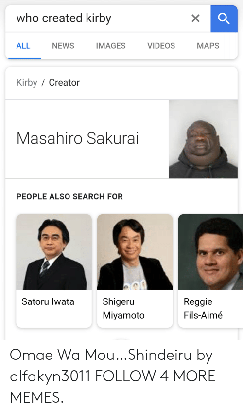 Omae Wa: who created kirby  X  IMAGES  MAPS  ALL  NEWS  VIDEOS  Kirby/ Creator  Masahiro Sakurai  PEOPLE ALSO SEARCH FOR  Shigeru  Satoru lwata  Reggie  Fils-Aimé  Miyamoto Omae Wa Mou…Shindeiru by alfakyn3011 FOLLOW 4 MORE MEMES.