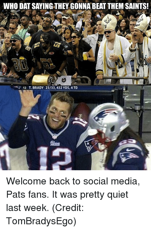 Nfl, New Orleans Saints, and Social Media: WHO DAT SAYING THEY GONNA BEAT THEM SAINTS!  12 T. BRADY 23/33,432 YDS, 4TD Welcome back to social media, Pats fans. It was pretty quiet last week. (Credit: TomBradysEgo)