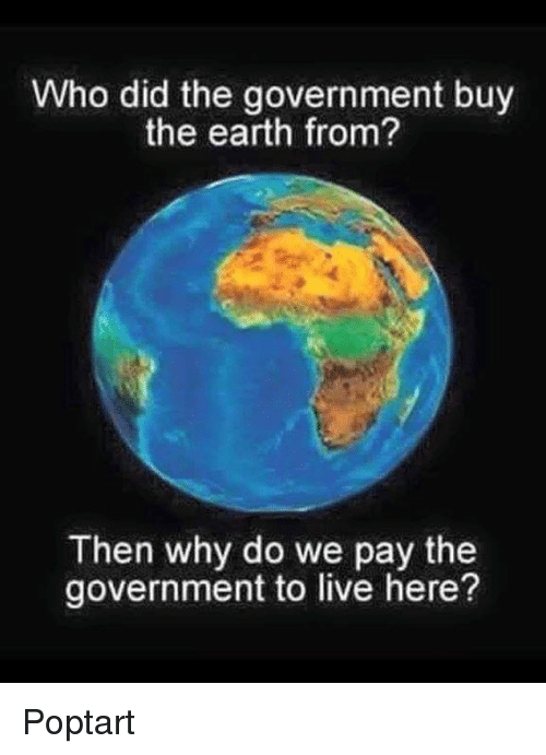 poptarts: Who did the government buy  the earth from?  Then why do we pay the  government to live here? Poptart