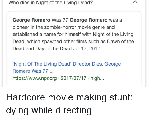 Dawn, Movie, and Zombie: Who dies in Night of the Living Dead?  George Romero Was 77 George Romero was a  pioneer in the zombie-horror movie genre and  established a name for himself with Night of the Living  Dead, which spawned other films such as Dawn of the  Dead and Day of the Dead.Jul 17, 2017  Night Of The Living Dead' Director Dies. George  Romero Was 77  https://www.npr.org> 2017/07/17 » nigh..