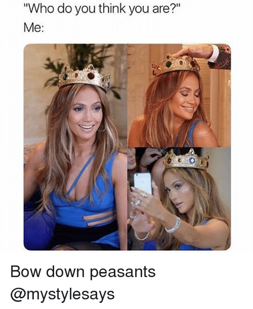 "Bow Down: ""Who do you think you are?""  Me: Bow down peasants @mystylesays"