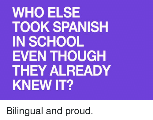 Proudness: WHO ELSE  TOOK SPANISH  IN SCHOOL  EVEN THOUGH  THEY ALREADY  KNEW IT? Bilingual and proud.