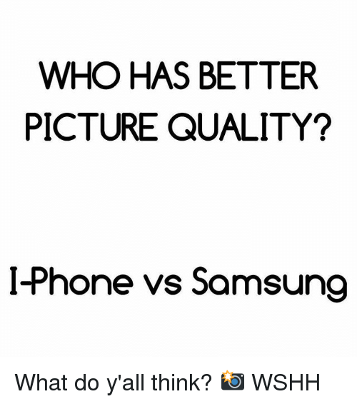 i phone: WHO HAS BETTER  PICTURE QUALITY?  I-Phone vs Samsung What do y'all think? 📸 WSHH