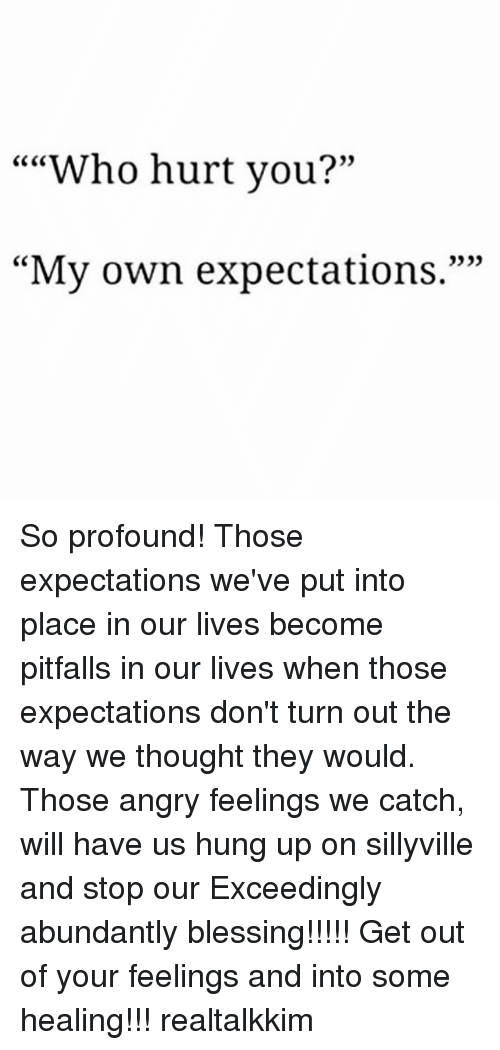 "Memes, Angry, and Hung Up: """"Who hurt you?""  CC CO  0)  ""My own expectations."""" So profound! Those expectations we've put into place in our lives become pitfalls in our lives when those expectations don't turn out the way we thought they would. Those angry feelings we catch, will have us hung up on sillyville and stop our Exceedingly abundantly blessing!!!!! Get out of your feelings and into some healing!!! realtalkkim"