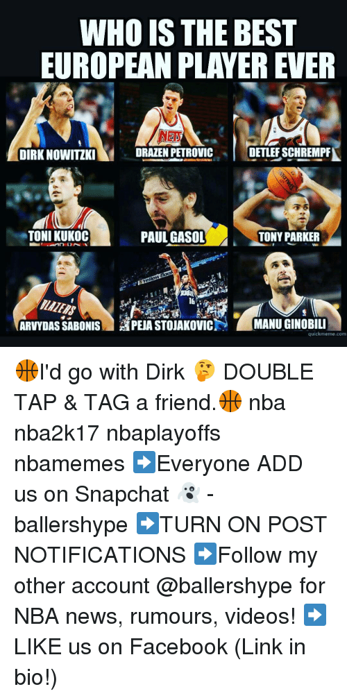 Nba, Add, and Corn: WHO IS THE BEST  EUROPEAN PLAYER EVER  DIRK NOWITIKI  ORAZEN PETROVIC  DETLEFSCHREMPA  TONI KUKOC  PAUL GASOL  TONY PARKER  ARVYDASSABONIS APEA STOUAKovicN MANUGINOBILI  quick meme corn 🏀I'd go with Dirk 🤔 DOUBLE TAP & TAG a friend.🏀 nba nba2k17 nbaplayoffs nbamemes ➡Everyone ADD us on Snapchat 👻 - ballershype ➡TURN ON POST NOTIFICATIONS ➡Follow my other account @ballershype for NBA news, rumours, videos! ➡LIKE us on Facebook (Link in bio!)