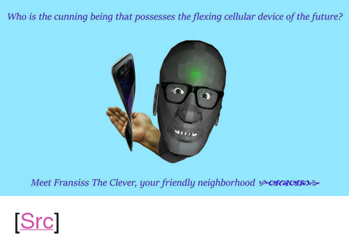 "Future, Reddit, and Cunning: Who is the cunning being that possesses the flexing cellular device of the future?  Meet Fransiss The Clever, your friendly neighborhood so <p>[<a href=""https://www.reddit.com/r/surrealmemes/comments/7mhoas/h_a_d_a_c_e/"">Src</a>]</p>"