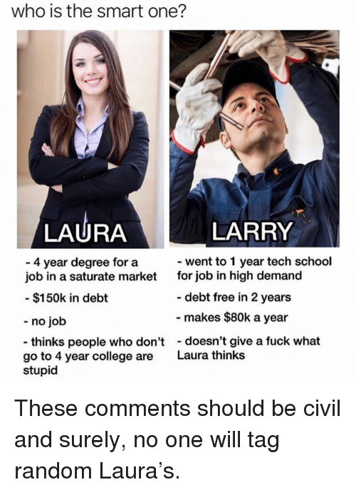 No Job: who is the smart one?  LAURA  LARRY  went to 1 year tech school  4 year degree for a  job in a saturate market  for job in high demand  debt free in 2 years  makes $80k a year  $150k in debt  - no job  thinks people who don'tdoesn't give a fuck what  go to 4 year college are  Laura thinks  stupid These comments should be civil and surely, no one will tag random Laura's.