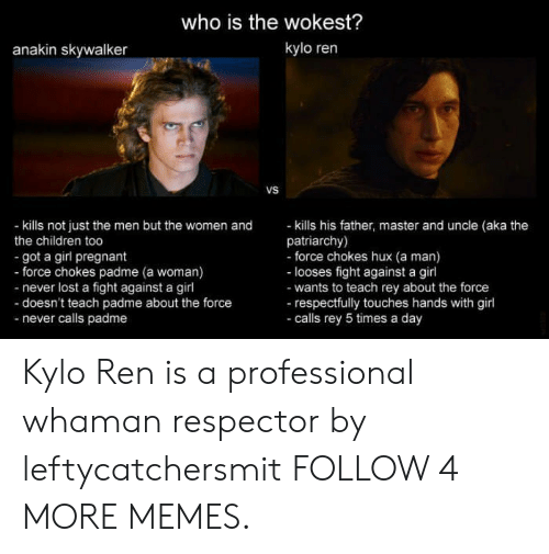 Anakin Skywalker: who is the wokest?  kylo ren  anakin skywalker  VS  - kills his father, master and uncle (aka the  patriarchy)  - force chokes hux (a man)  - looses fight against a girl  -wants to teach rey about the force  -respectfully touches hands with girl  -calls rey 5 times a day  - kills not just the men but the women and  the children too  got a girl pregnant  - force chokes padme (a woman)  -never lost a fight against a girl  -doesn't teach padme about the force  -never calls padme Kylo Ren is a professional whaman respector by leftycatchersmit FOLLOW 4 MORE MEMES.