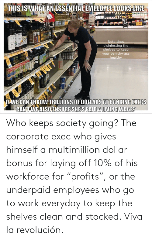 """corporate: Who keeps society going? The corporate exec who gives himself a multimillion dollar bonus for laying off 10% of his workforce for """"profits"""", or the underpaid employees who go to work everyday to keep the shelves clean and stocked. Viva la revolución."""