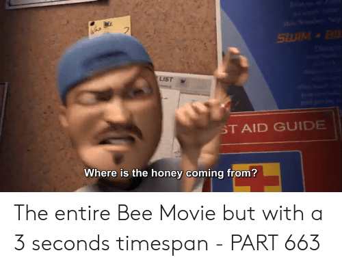 Bee Movie, Movie, and Honey: Who  LIST  ST AID GUIDE  Where is the honey coming from? The entire Bee Movie but with a 3 seconds timespan - PART 663