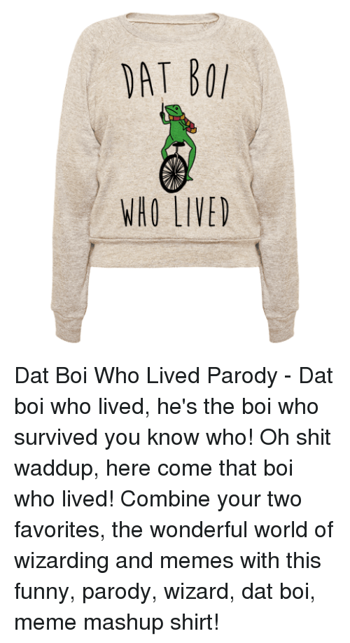 Funny, Meme, and Memes: WHO LIVED Dat Boi Who Lived Parody - Dat boi who lived, he's the boi who survived you know who! Oh shit waddup, here come that boi who lived! Combine your two favorites, the wonderful world of wizarding and memes with this funny, parody, wizard, dat boi, meme mashup shirt!