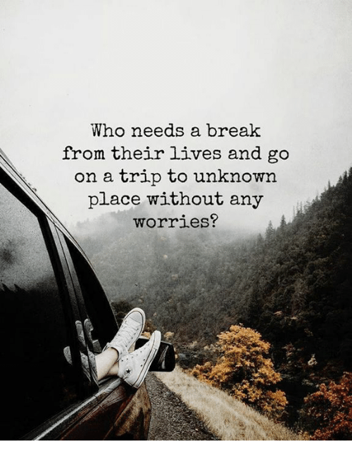 Break, Who, and Unknown: Who needs a break  from their lives and go  on a trip to unknown  place without any  worries?
