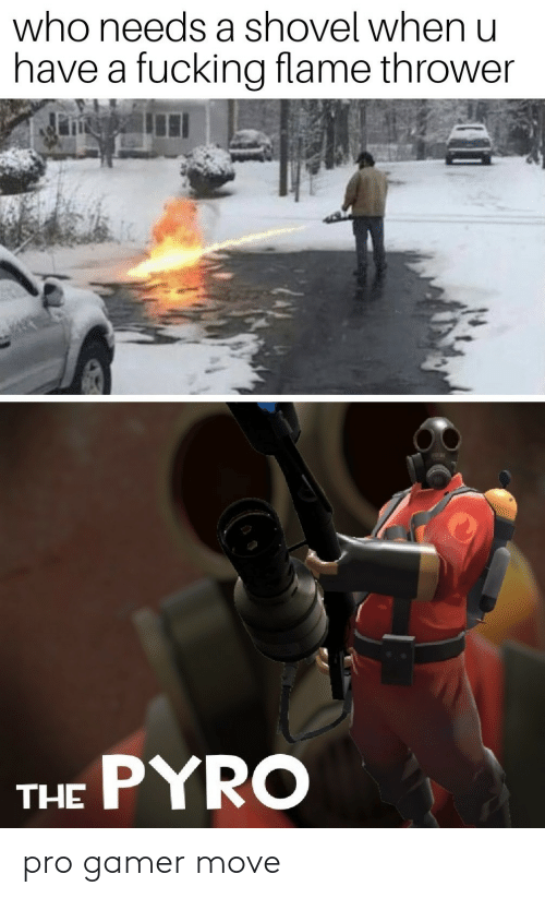 A Fucking: who needs a shovel when u  have a fucking flame thrower  THE PYRO pro gamer move