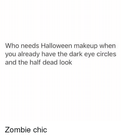 Halloween, Makeup, and Zombie: Who needs Halloween makeup when  you already have the dark eye circles  and the half dead look Zombie chic