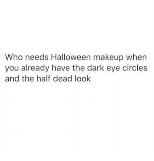 Halloween, Makeup, and Circles: Who needs Halloween makeup when  you already have the dark eye circles  and the half dead look