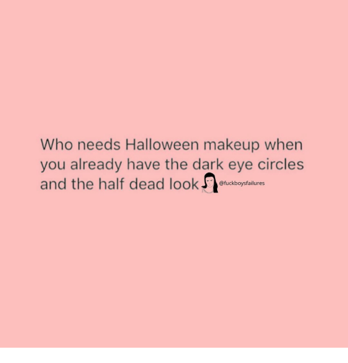 Halloween, Makeup, and Girl Memes: Who needs Halloween makeup when  you already have the dark eye circles  and the half dead lookoluctbopfalt  @fuckboysfailures