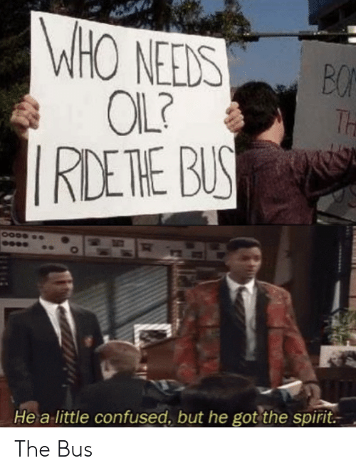 Confused, Spirit, and Got: WHO NEEDS  OIL?  RDETHE BUS  BO  Th  He a little confused, but he got the spirit. The Bus