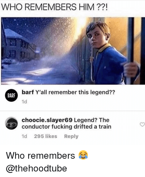 Fucking, Memes, and Train: WHO REMEMBERS HIM ??!  barf Y'all remember this legend??  BARP  1d  choocie.slayer69 Legend? The  conductor fucking drifted a train  1d 295 likes Reply Who remembers 😂@thehoodtube