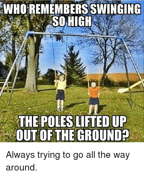 swinging: WHO REMEMBERS SWINGING  SOHIGH  THE POLES LIFTED UP  OUT OF THE GROUND Always trying to go all the way around.