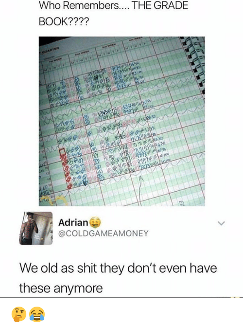 Memes, Shit, and Book: Who Remembers.. THE GRADE  BOOK????  Adrian  @COLDGAMEAMONEY  We old as shit they don't even have  these anymore 🤔😂