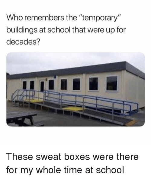 "Memes, School, and Time: Who remembers the ""temporary  buildings at school that were up for  decades? These sweat boxes were there for my whole time at school"