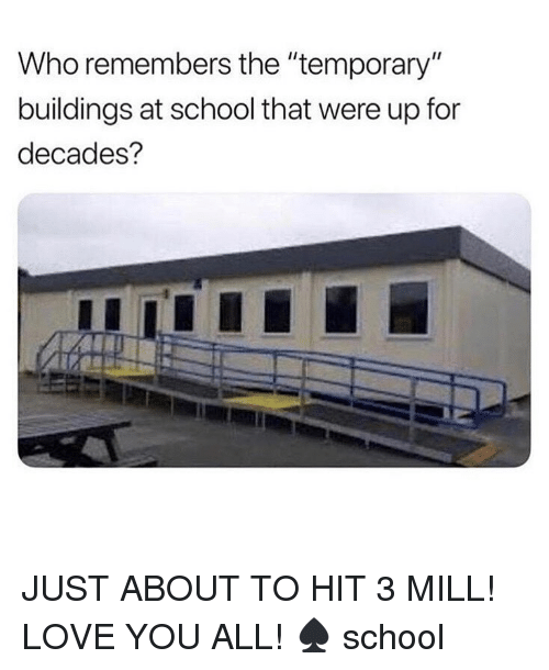 "Love, Memes, and School: Who remembers the ""temporary""  buildings at school that were up for  decades? JUST ABOUT TO HIT 3 MILL! LOVE YOU ALL! ♠️ school"