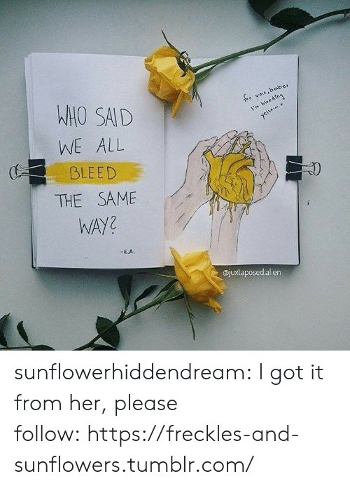 Tumblr, Blog, and Sad: WHO SAD  WE ALL  BLEED  or you,baber  I'mbedng  1  ajuxtaposedalien sunflowerhiddendream:  I got it from her, please follow: https://freckles-and-sunflowers.tumblr.com/