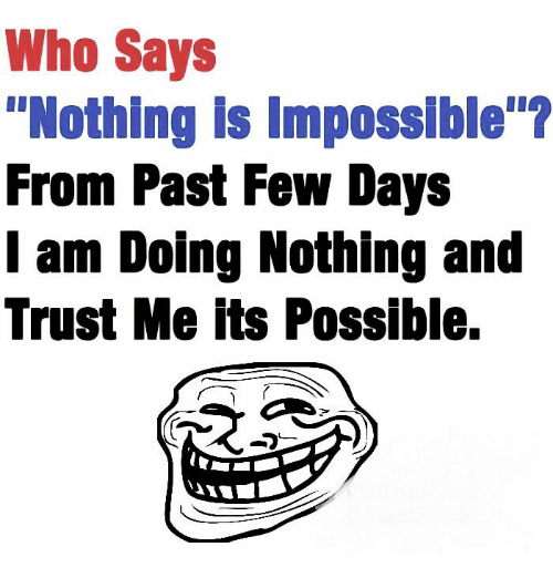 """Imposses: Who Says  """"Nothing is Impossible  From Past Few Days  I am Doing Nothing and  Trust Me its Possible."""