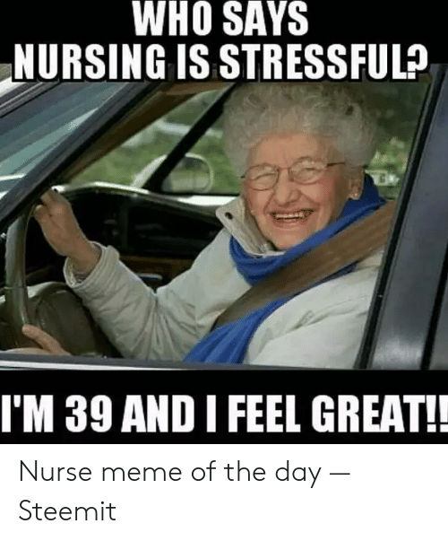 Nurse Meme: WHO SAYS  NURSING IS STRESSFUL?  I'M 39 AND I FEEL GREAT! Nurse meme of the day — Steemit