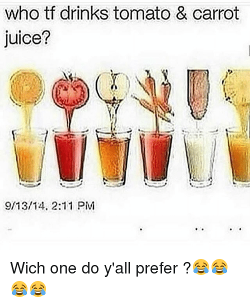 tomatos: who tf drinks tomato & carrot  juice?  9/13/14, 2:11 PM Wich one do y'all prefer ?😂😂😂😂