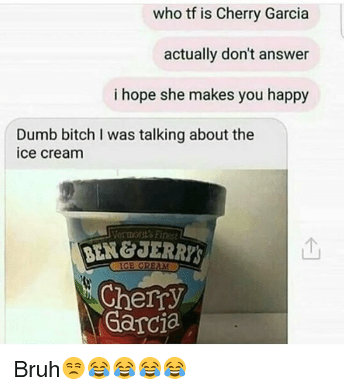 hopeing: who tf is Cherry Garcia  actually don't answer  i hope she makes you happy  Dumb bitch I was talking about the  ice cream  Vermont's Fines  个  Cherry  Garcia Bruh😒😂😂😂😂