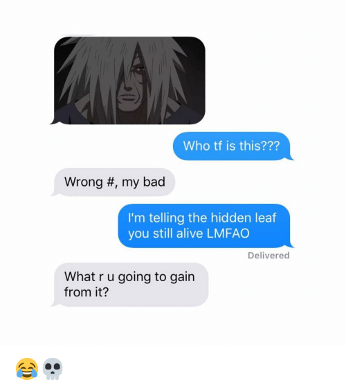 Alive, Bad, and Naruto: Who tf is this???  Wrong #, my bad  I'm telling the hidden leaf  you still alive LMFAO  Delivered  What r u going to gain  from it? 😂💀
