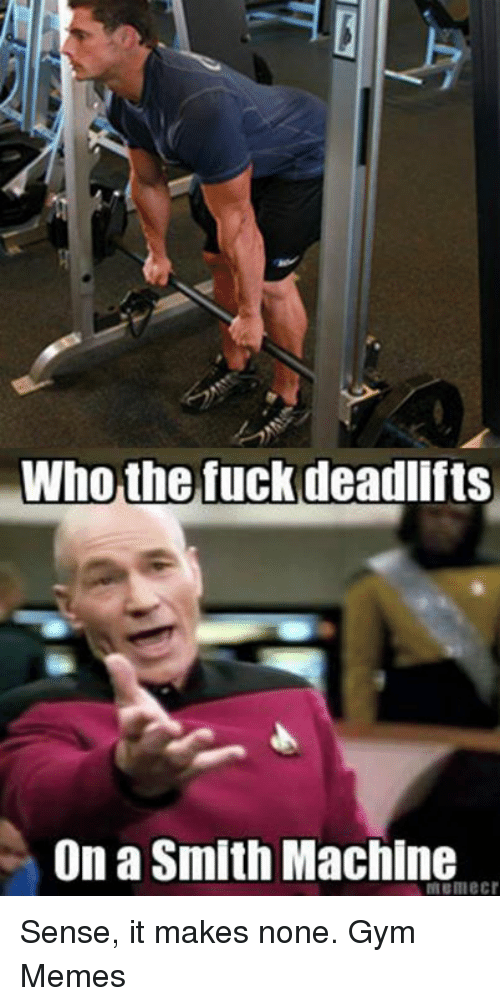 gym memes: Who the fuck deadlifts  On a Smith Machine Sense, it makes none.  Gym Memes
