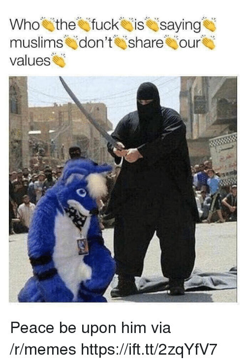 Memes, Fuck, and Peace: Who the fuck issaying  muslimskjdon't İsharehjour  values Peace be upon him via /r/memes https://ift.tt/2zqYfV7