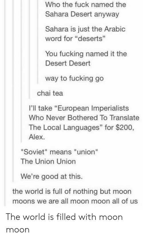 """moon moon: Who the fuck named the  Sahara Desert anyway  Sahara is just the Arabic  word for """"deserts  35  You fucking named it the  Desert Desert  way to fucking go  chai tea  I'll take """"European Imperialists  Who Never Bothered To Translate  The Local Languages"""" for $200,  Alex.  Soviet"""" means """"union""""  The Union Unio  We're good at this.  the world is full of nothing but moon  moons we are all moon moon all of us The world is filled with moon moon"""