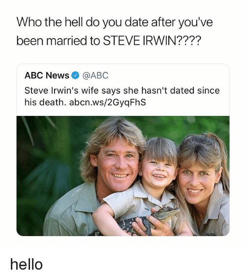 Abc, Hello, and News: Who the hell do you date after you've  been married to STEVE IRWIN????  ABC News@ABC  Steve Irwin's wife says she hasn't dated since  his death. abcn.ws/2GyqFhS hello