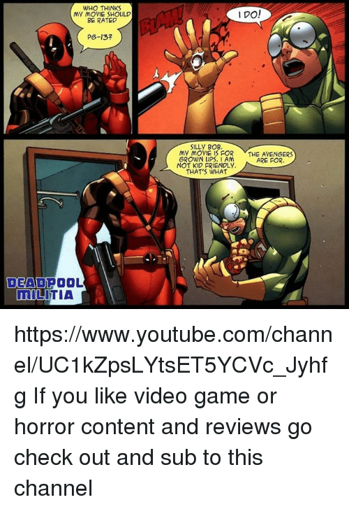 Kid Friendly: WHO THINKS  My MOVIE SHOULD  BE RATED  P6-132  DEAD POOL  MILITIA  I DO!  SILLy BOB,  My MOVIE IS FOR  THE AVENGERS  GROWN UPS, I AM  ARE FOR.  NOT KID FRIENDLy.  THAT'S WHAT https://www.youtube.com/channel/UC1kZpsLYtsET5YCVc_Jyhfg  If you like video game or horror content and reviews go check out and sub to this channel