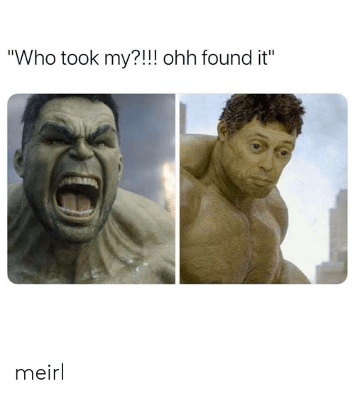 """Found It: """"Who took my?!!! ohh found it"""" meirl"""