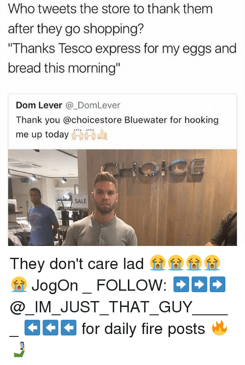 """Hooking: Who tweets the store to thank them  after they go shopping?  Thanks Tesco express for my eggs and  bread this morning""""  Dom Lever @DomLever  Thank you @choicestore Bluewater for hooking  me up today  ー  SALE  hi They don't care lad 😭😭😭😭😭 JogOn _ FOLLOW: ➡➡➡@_IM_JUST_THAT_GUY_____ ⬅⬅⬅ for daily fire posts 🔥🤳🏼"""