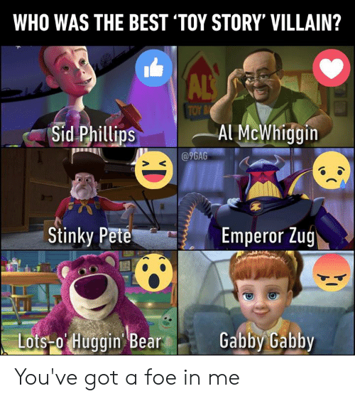 9gag, Dank, and Toy Story: WHO WAS THE BEST 'TOY STORY' VILLAIN?  ALS  TOY B  Sid Phillips  Al McWhiggin  @9GAG  Stinky Pete  Emperor Zug  Lots-o Huggin Bear  Gabby Gabby You've got a foe in me