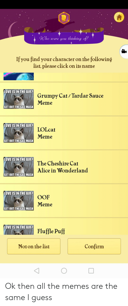 Tardar Sauce: Who  were you thinking of?  If you find your character on the following  list, please click on its name  LOVE IS IN THE AIR?  Grumpy Cat/Tardar Sauce  Meme  GET OUT THE GAS MASK  LOVE IS IN THE AIR?  LOLcat  Meme  GET OUT THE GAS MASK  LOVE IS IN THE AIR?  The Cheshire Cat  Alice in Wonderland  GET OUT THE GAS MASK  LOVE IS IN THE AIR?  OOF  Meme  GET OUT THE GAS MASK  LOVE IS IN THE AIR?  Fluffle Puff  Confirm  Noton the list Ok then all the memes are the same I guess